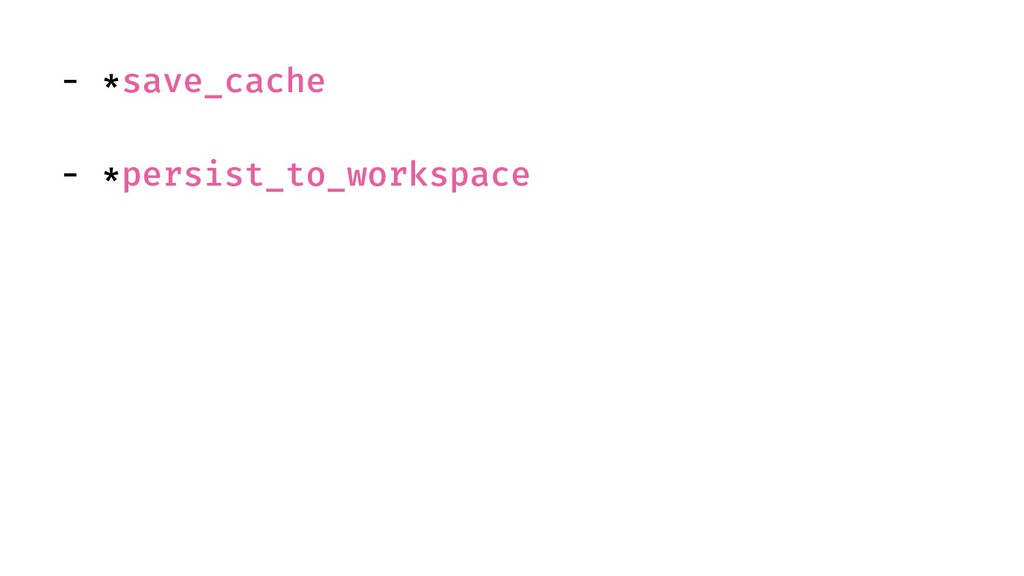 - *save_cache - *persist_to_workspace