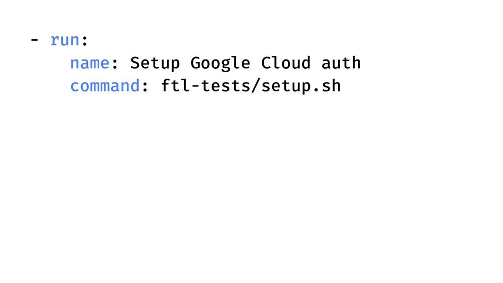 - run: name: Setup Google Cloud auth command: f...