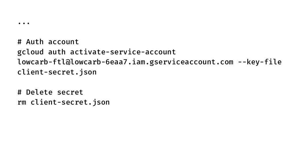 ... # Auth account gcloud auth activate-service...