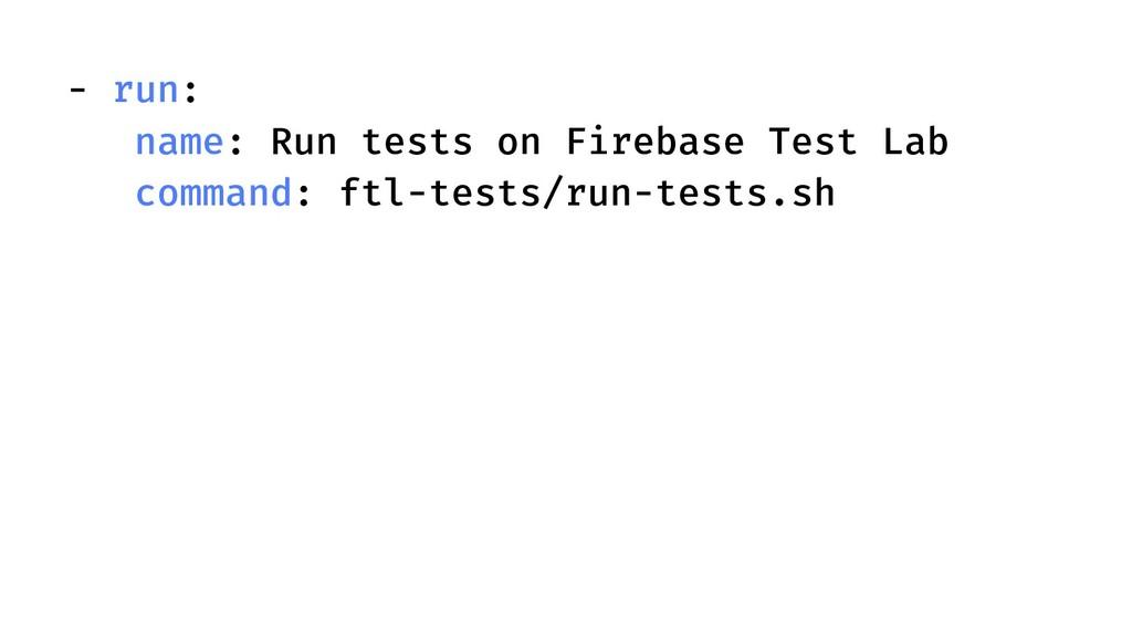 - run: name: Run tests on Firebase Test Lab com...
