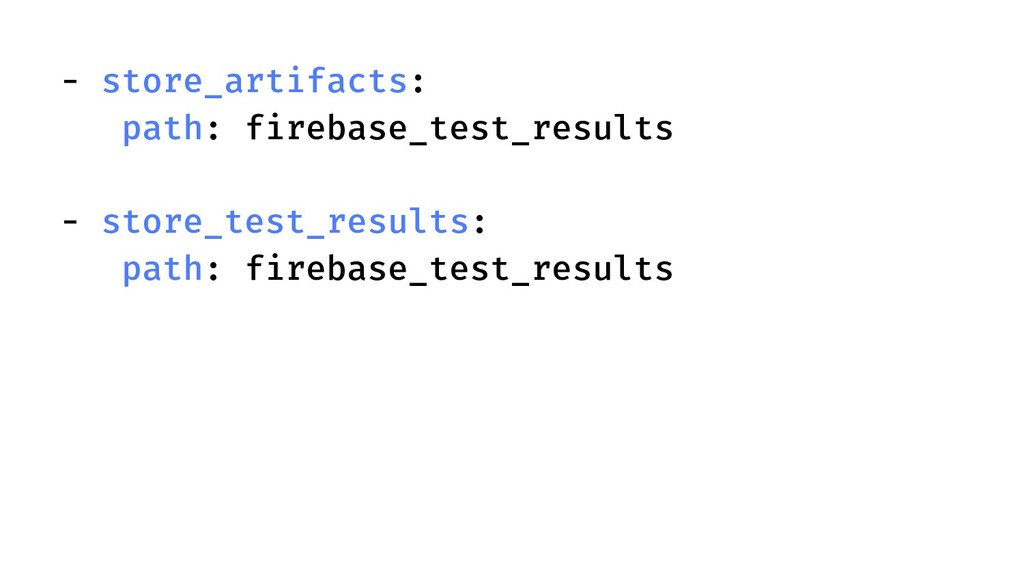 - store_artifacts: path: firebase_test_results ...