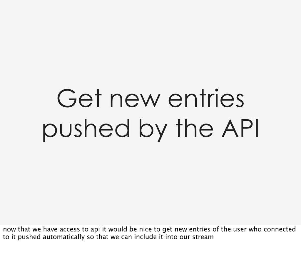 Get new entries pushed by the API now that we h...