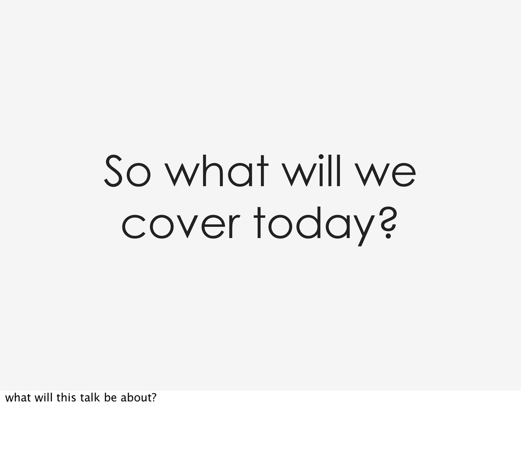 So what will we cover today? what will this tal...