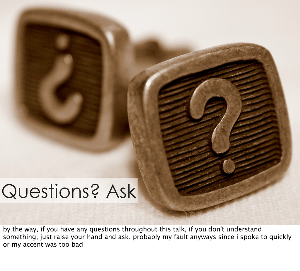 Questions? Ask by the way, if you have any ques...