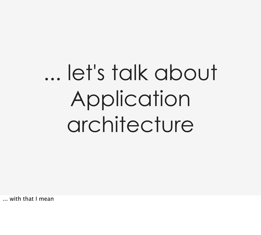 ... let's talk about Application architecture ....
