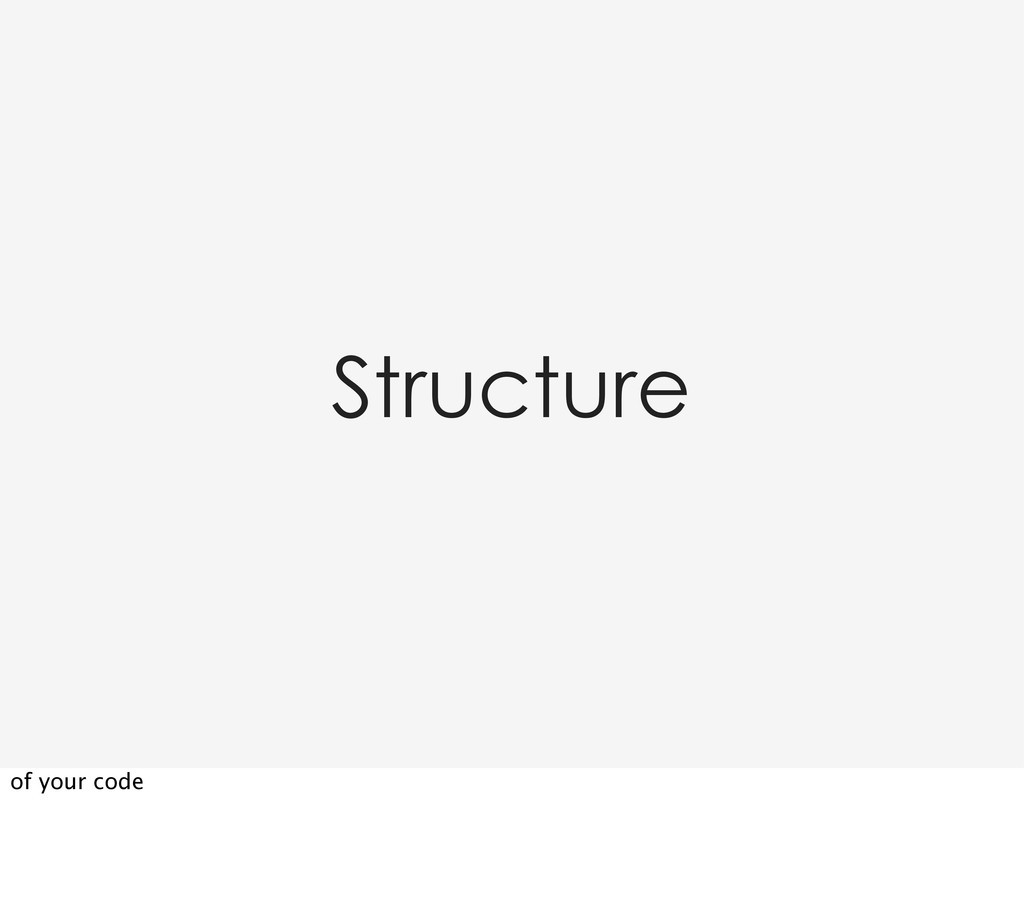Structure of your code