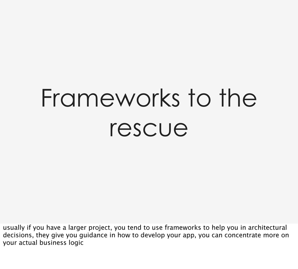 Frameworks to the rescue usually if you have a ...