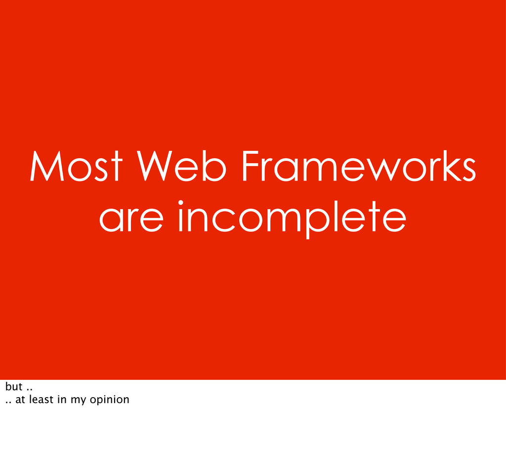 Most Web Frameworks are incomplete but .. .. at...