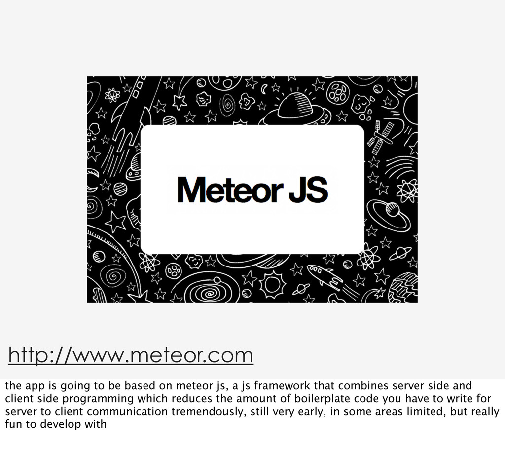 http://www.meteor.com the app is going to be ba...