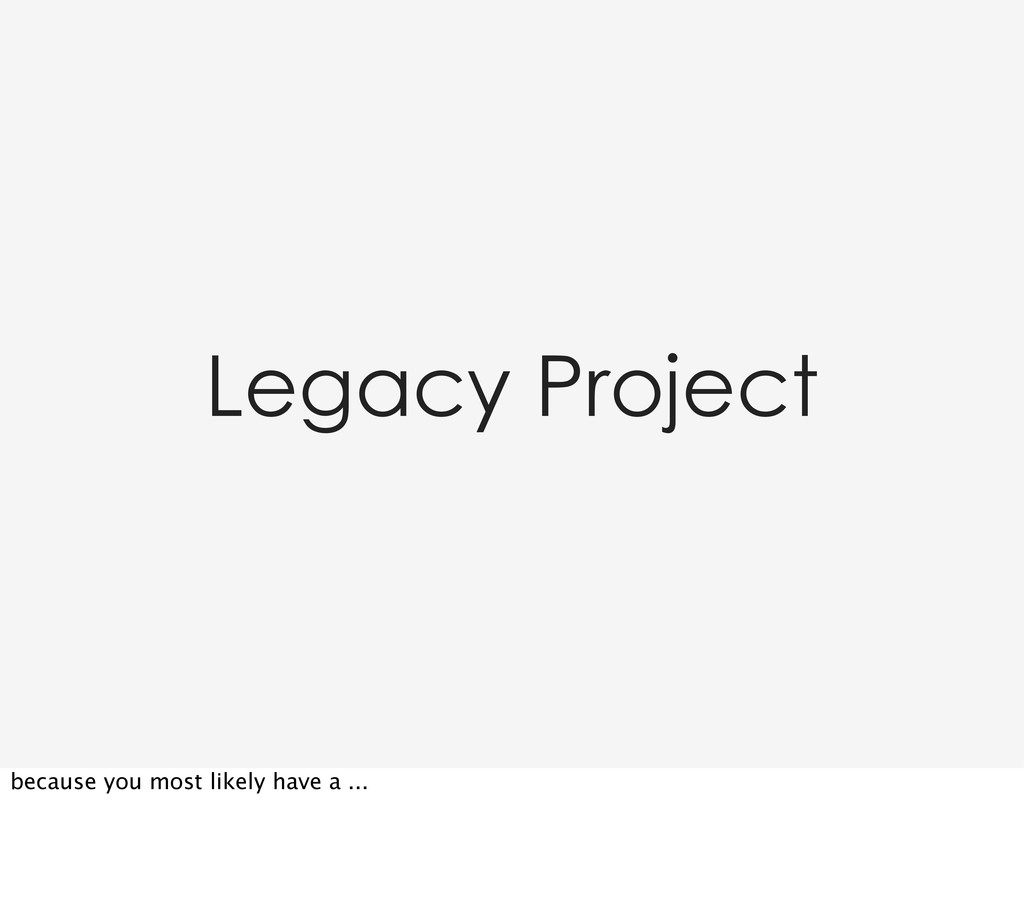 Legacy Project because you most likely have a ....