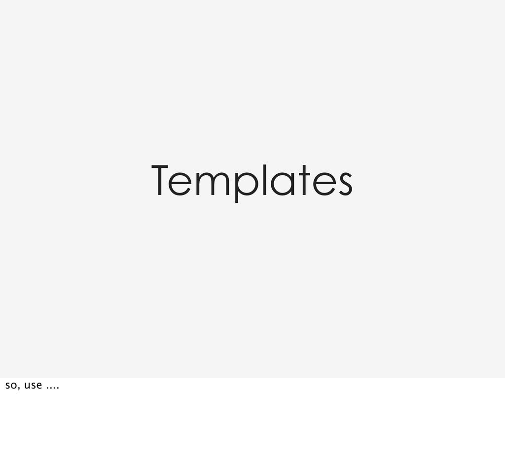 Templates so, use ....