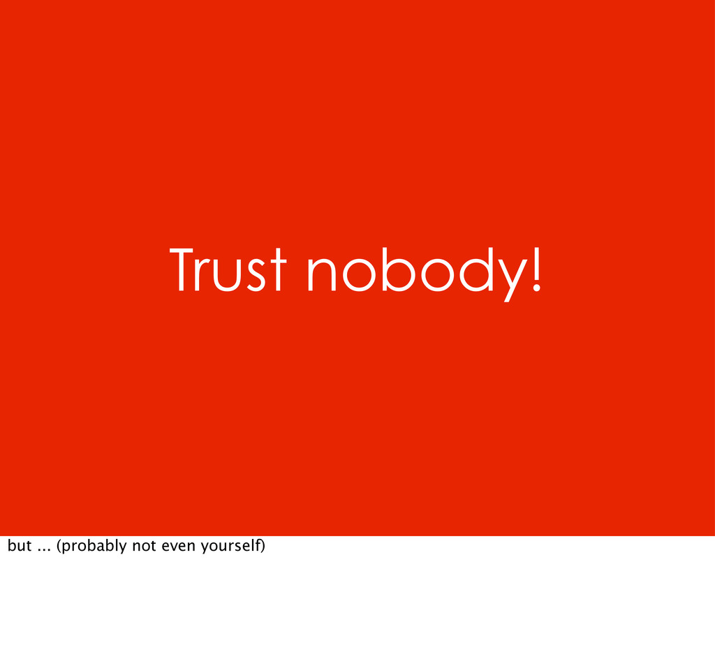 Trust nobody! but ... (probably not even yourse...