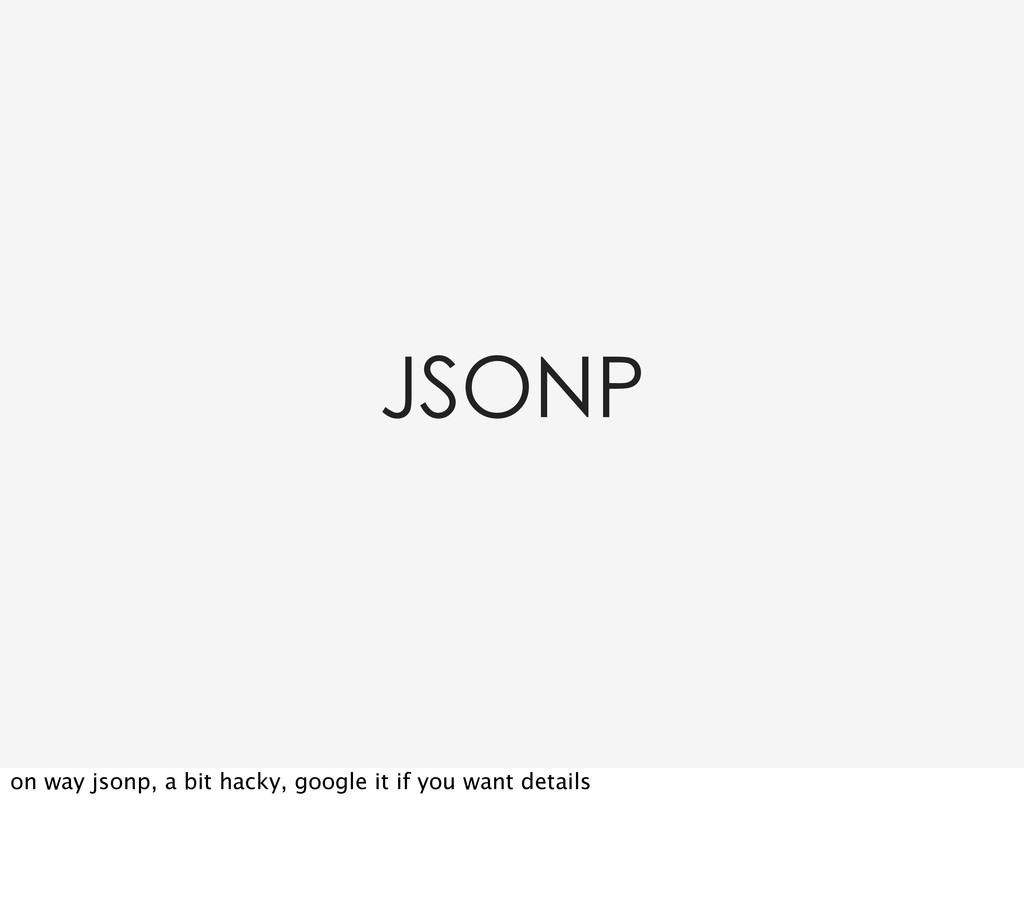 JSONP on way jsonp, a bit hacky, google it if y...