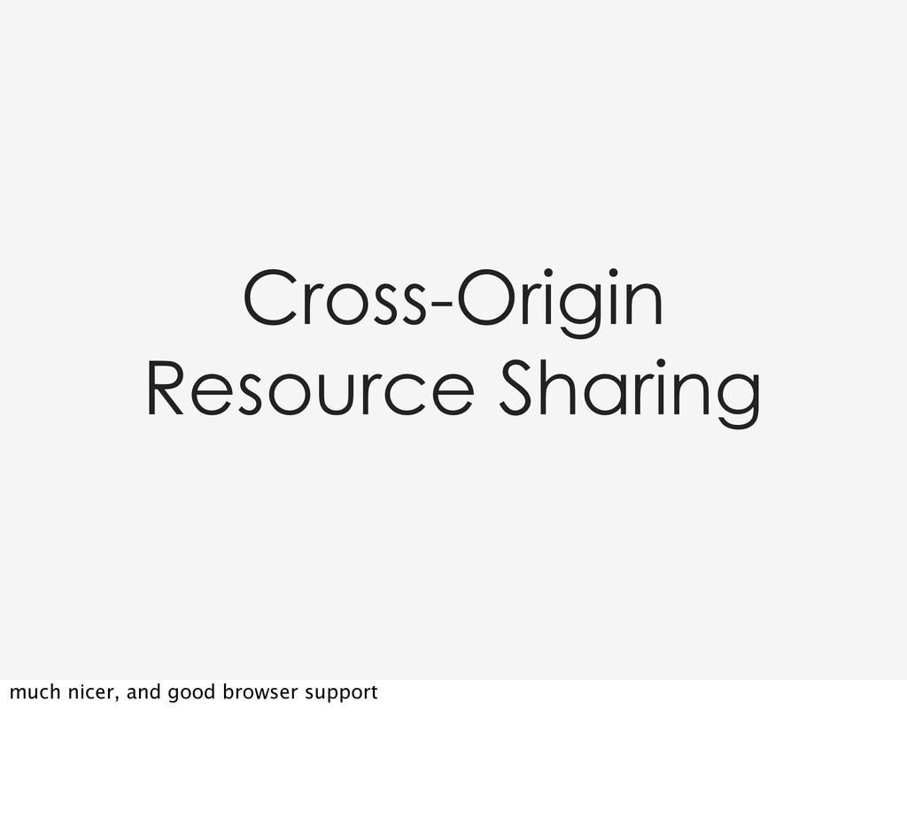 Cross-Origin Resource Sharing much nicer, and g...