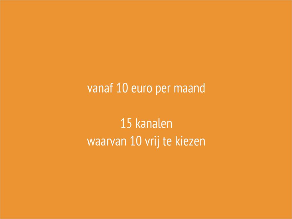 vanaf 10 euro per maand 15 kanalen waarvan 10 v...