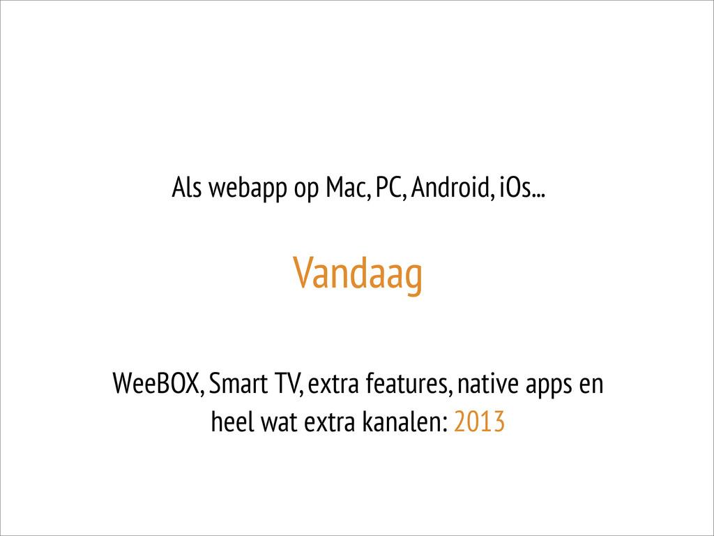 Als webapp op Mac, PC, Android, iOs... Vandaag ...