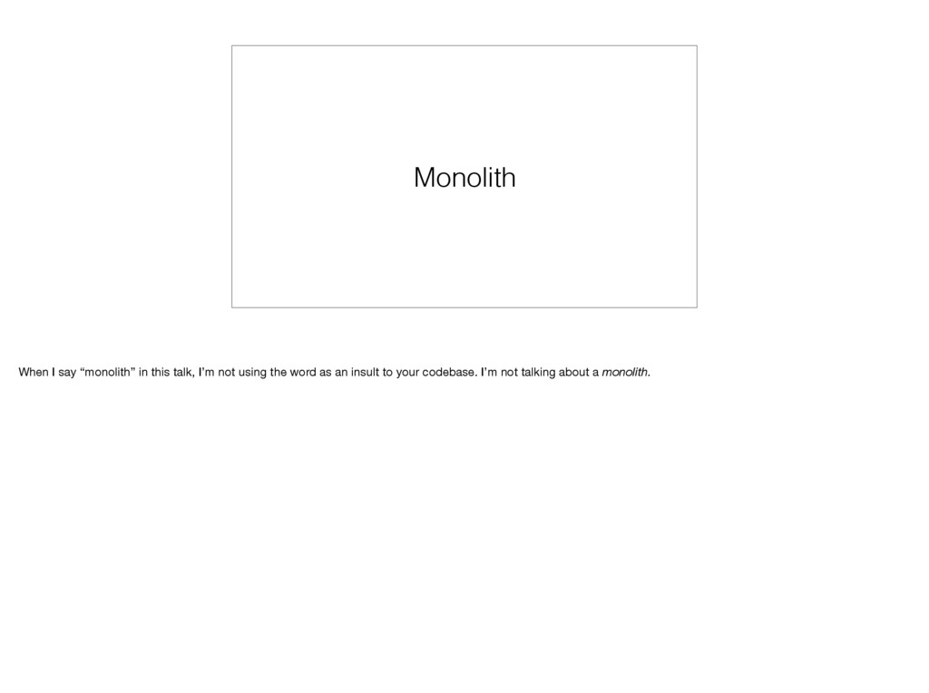 """Monolith When I say """"monolith"""" in this talk, I'..."""