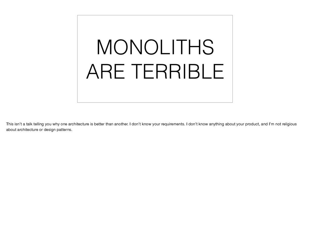 MONOLITHS ARE TERRIBLE This isn't a talk tellin...