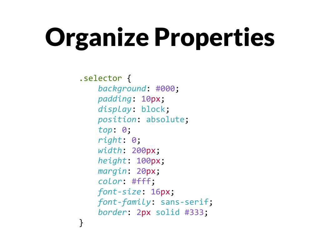 Organize Properties .selector {    ...