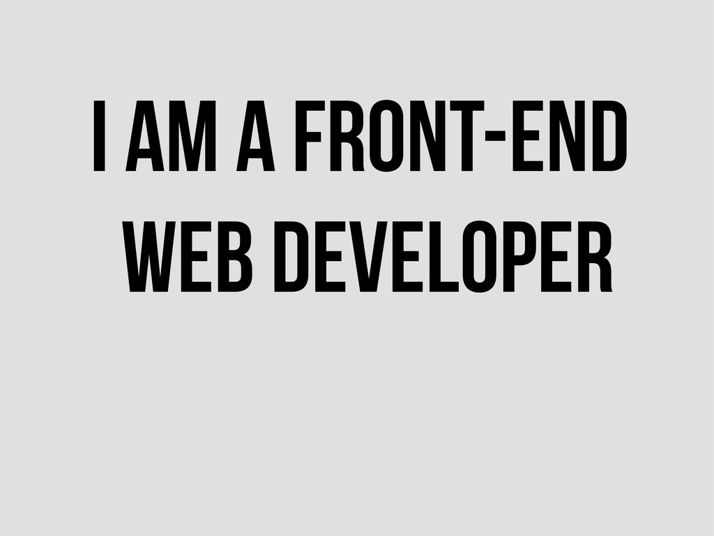 I AM A FRONT-END WEB DEVELOPER