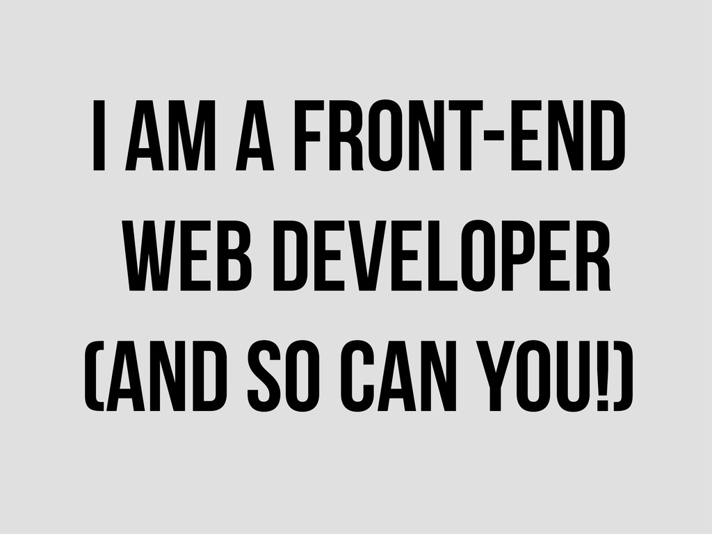 I AM A FRONT-END WEB DEVELOPER (AND SO CAN YOU!)