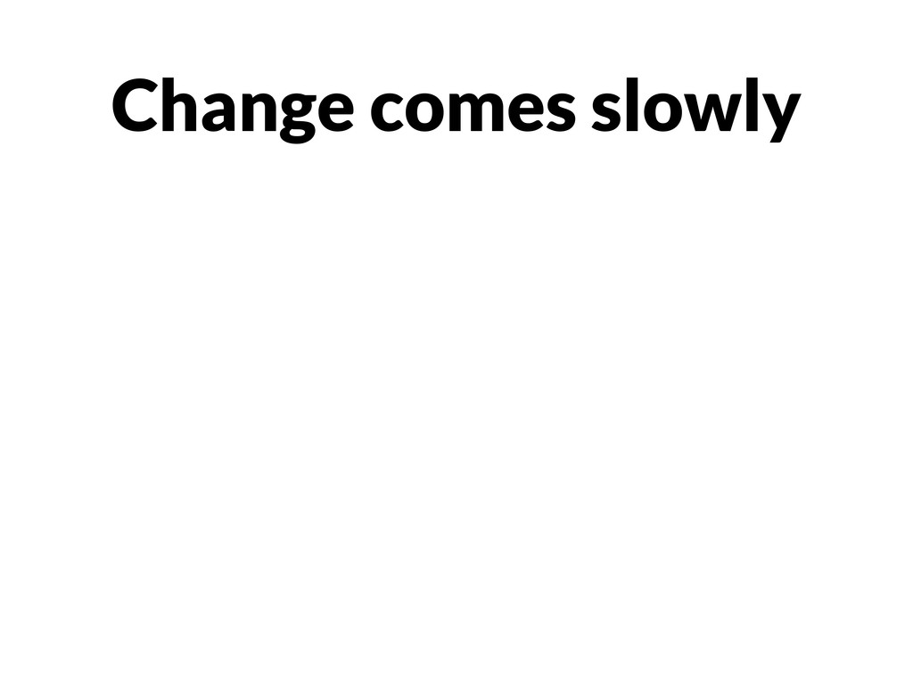 Change comes slowly