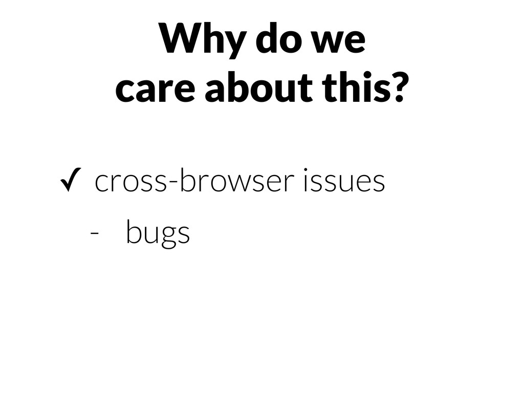 Why do we care about this? ✓ cross-browser issu...