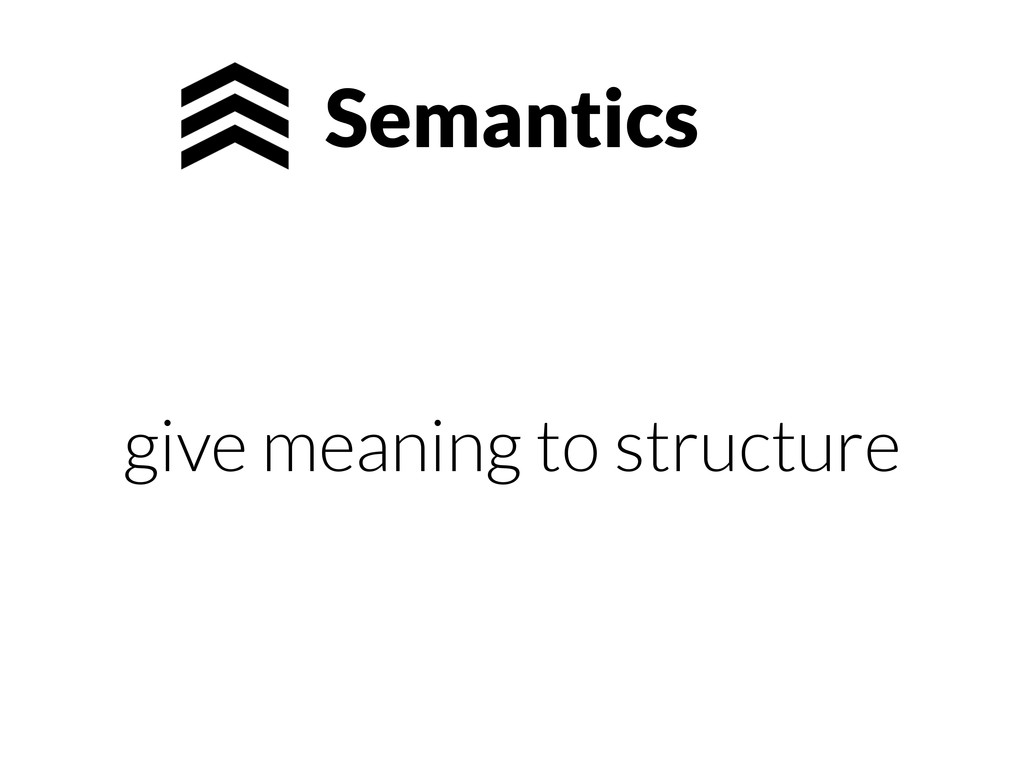 Semantics give meaning to structure