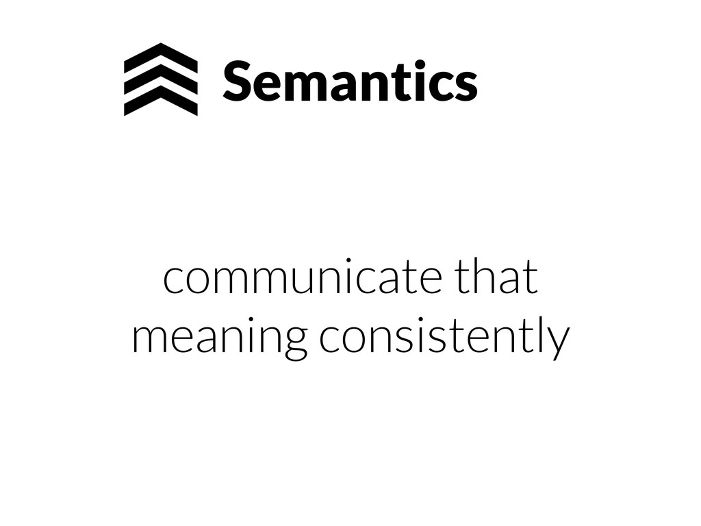 Semantics communicate that meaning consistently