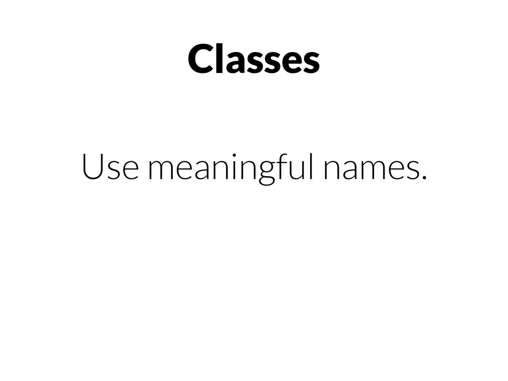 Classes Use meaningful names.