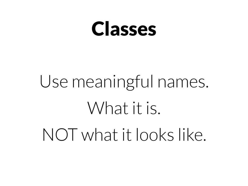 Classes Use meaningful names. What it is. NOT w...