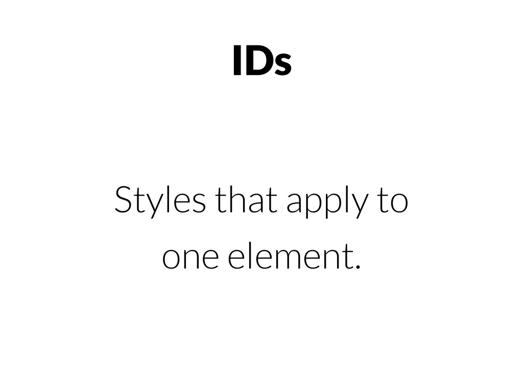 IDs Styles that apply to one element.