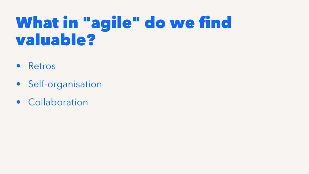 """What in """"agile"""" do we find valuable? • Retros • ..."""