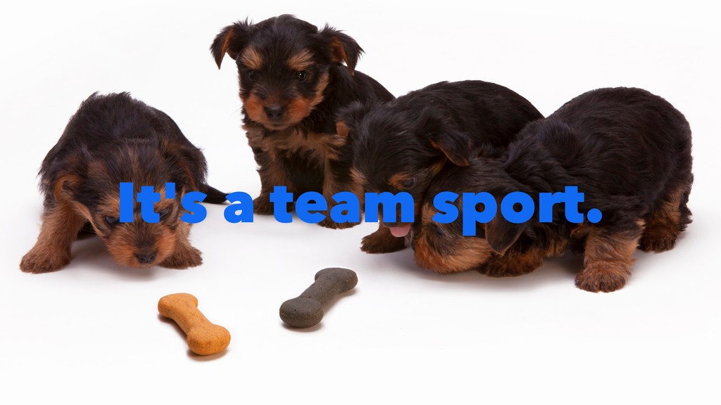 It's a team sport.