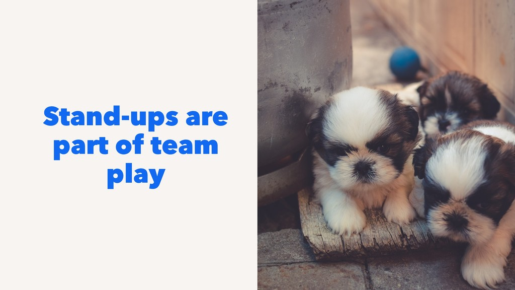Stand-ups are part of team play