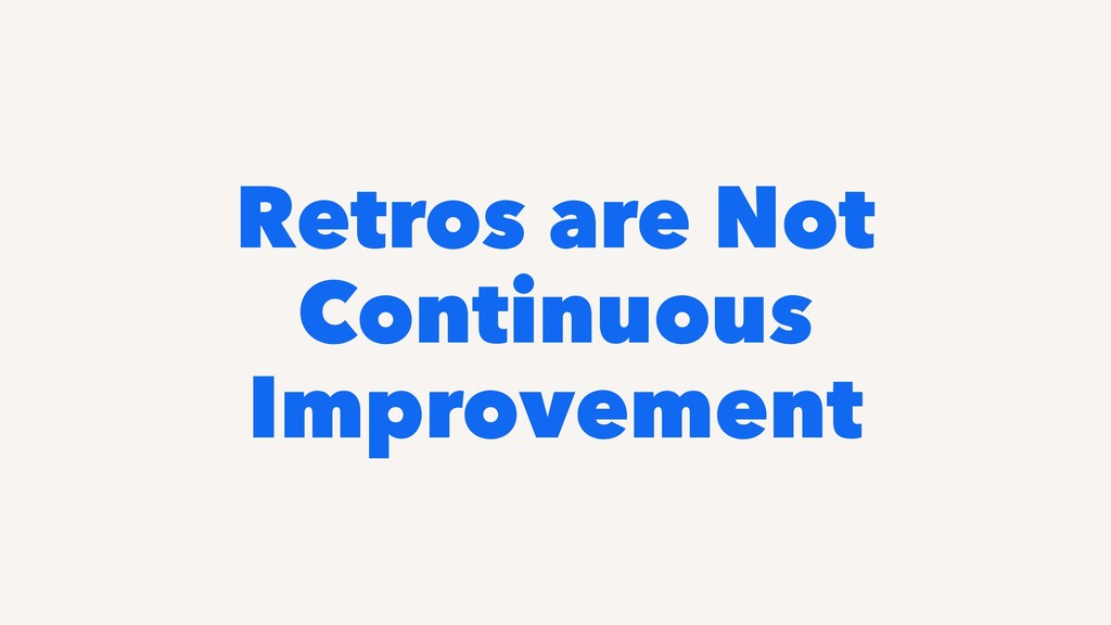 Retros are Not Continuous Improvement