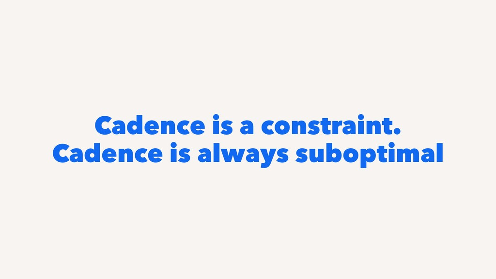 Cadence is a constraint. Cadence is always subo...