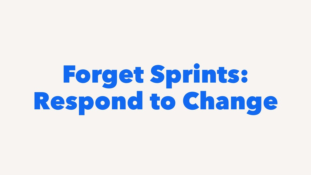 Forget Sprints: Respond to Change