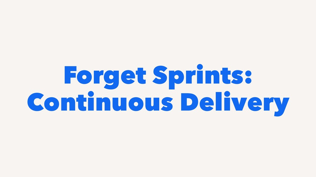 Forget Sprints: Continuous Delivery