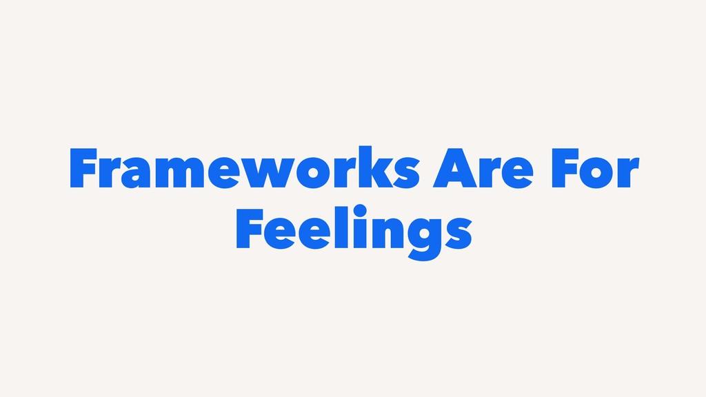 Frameworks Are For Feelings