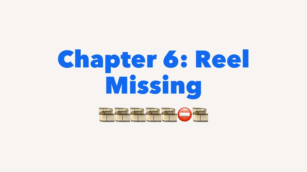 Chapter 6: Reel Missing !!!!!⛔!