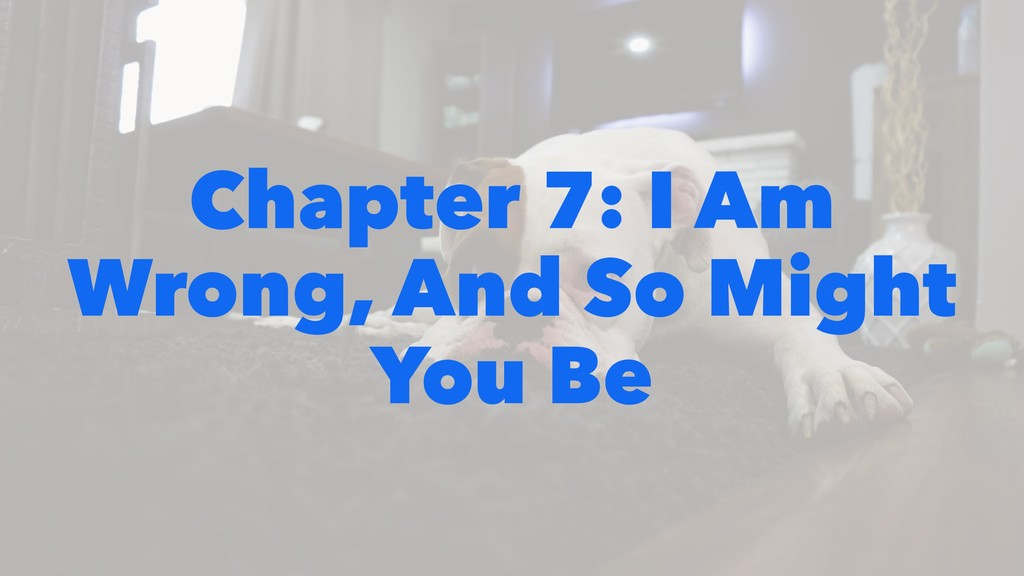 Chapter 7: I Am Wrong, And So Might You Be