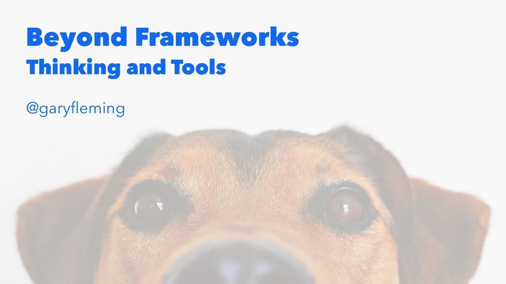 Beyond Frameworks Thinking and Tools @garyfleming