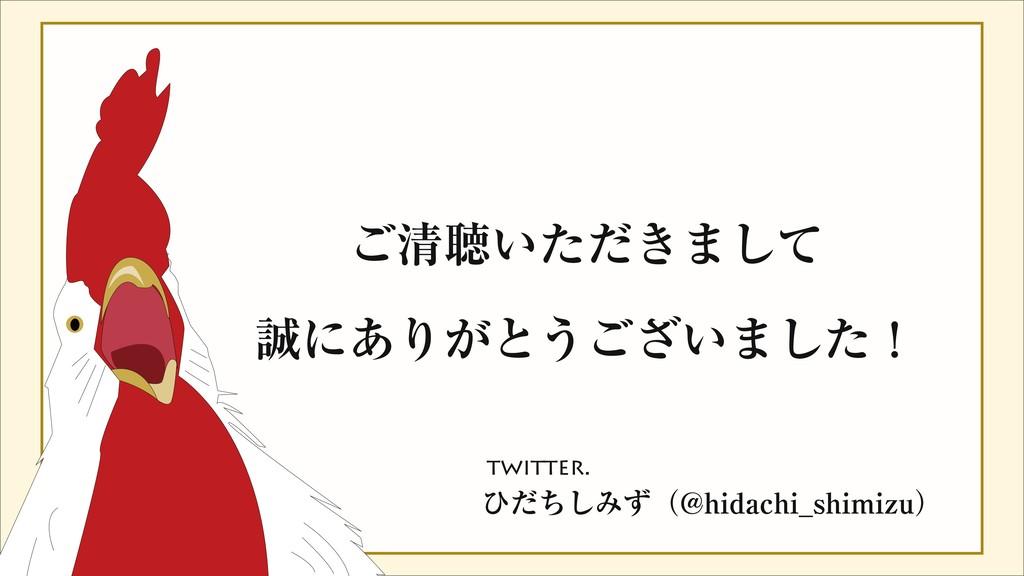 ご清聴いただきまして 誠にありがとうございました! twitter. ひだちしみず(@hid...
