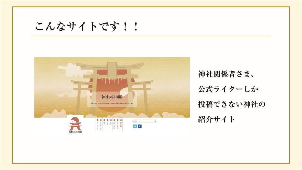 こんなサイトです!! 神社関係者さま、 公式ライターしか 投稿できない神社の 紹介サイト