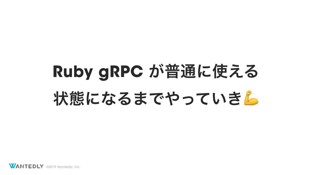 ©2019 Wantedly, Inc. Ruby gRPC ͕ී௨ʹ͑Δ ঢ়ଶʹͳΔ·Ͱ...