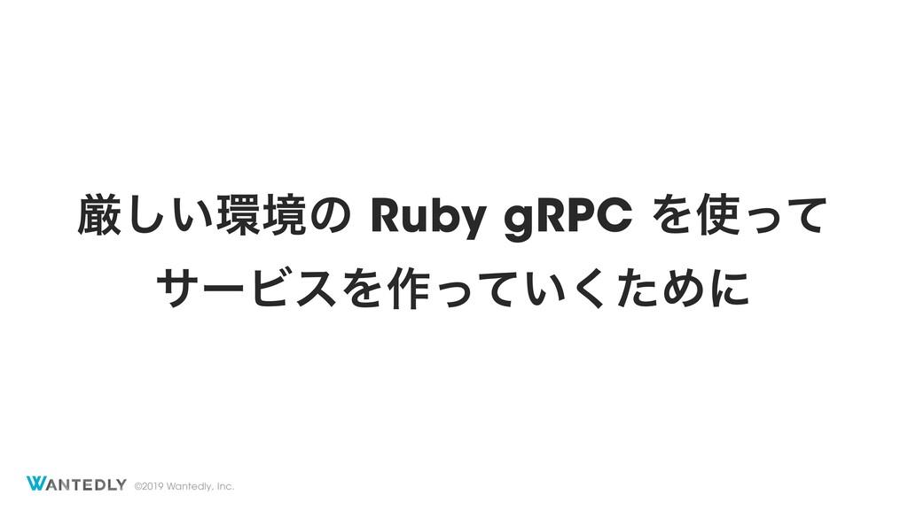 ©2019 Wantedly, Inc. ݫ͍͠ڥͷ Ruby gRPC Λͬͯ αʔϏε...