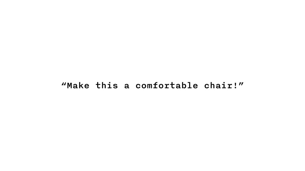 """""""Make this a comfortable chair!"""""""