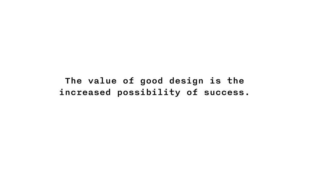 The value of good design is the increased possi...