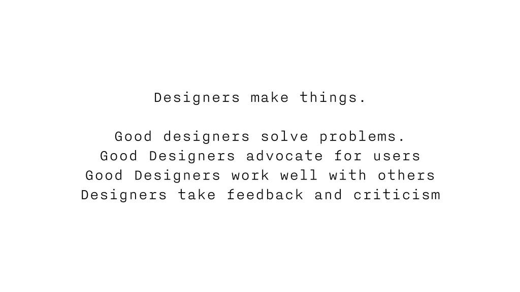 Designers make things. Good designers solve pro...
